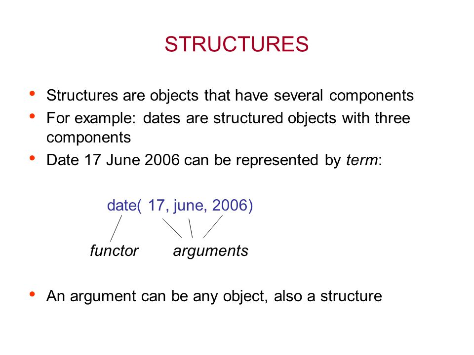 STRUCTURES Structures are objects that have several components For example: dates are structured objects with three components Date 17 June 2006 can be represented by term: date( 17, june, 2006) functor arguments An argument can be any object, also a structure