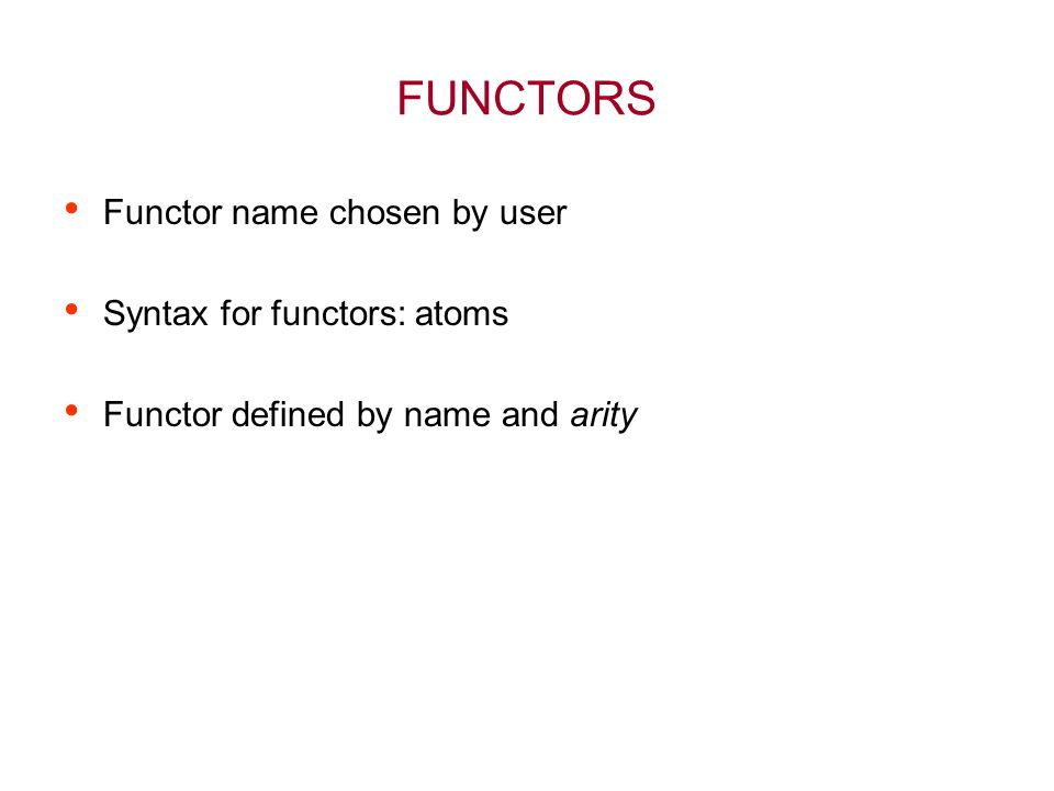 FUNCTORS Functor name chosen by user Syntax for functors: atoms Functor defined by name and arity