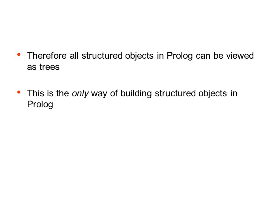 Therefore all structured objects in Prolog can be viewed as trees This is the only way of building structured objects in Prolog