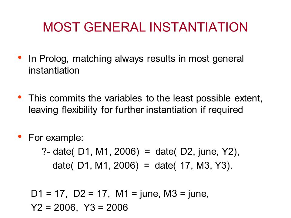MOST GENERAL INSTANTIATION In Prolog, matching always results in most general instantiation This commits the variables to the least possible extent, leaving flexibility for further instantiation if required For example: - date( D1, M1, 2006) = date( D2, june, Y2), date( D1, M1, 2006) = date( 17, M3, Y3).
