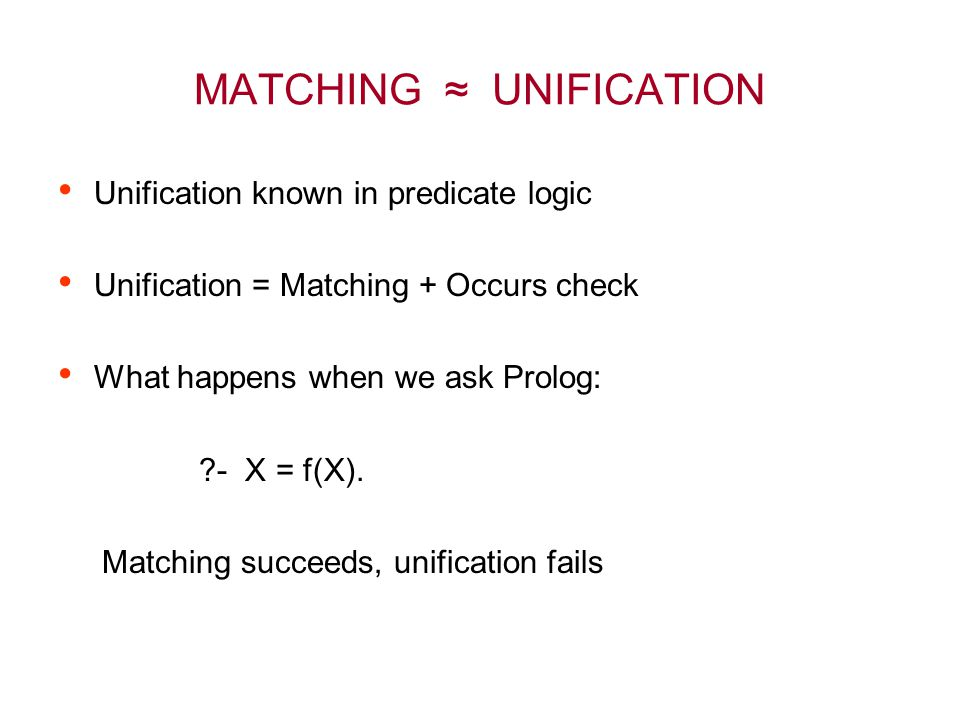 MATCHING ≈ UNIFICATION Unification known in predicate logic Unification = Matching + Occurs check What happens when we ask Prolog: ?- X = f(X). Matchi