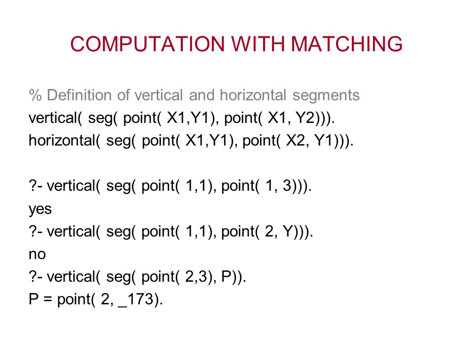 COMPUTATION WITH MATCHING % Definition of vertical and horizontal segments vertical( seg( point( X1,Y1), point( X1, Y2))). horizontal( seg( point( X1,