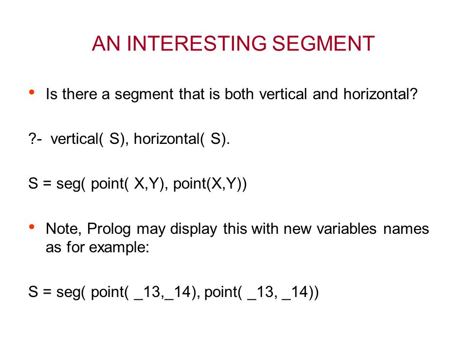 AN INTERESTING SEGMENT Is there a segment that is both vertical and horizontal? ?- vertical( S), horizontal( S). S = seg( point( X,Y), point(X,Y)) Not