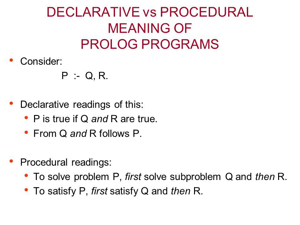 DECLARATIVE vs PROCEDURAL MEANING OF PROLOG PROGRAMS Consider: P :- Q, R. Declarative readings of this: P is true if Q and R are true. From Q and R fo