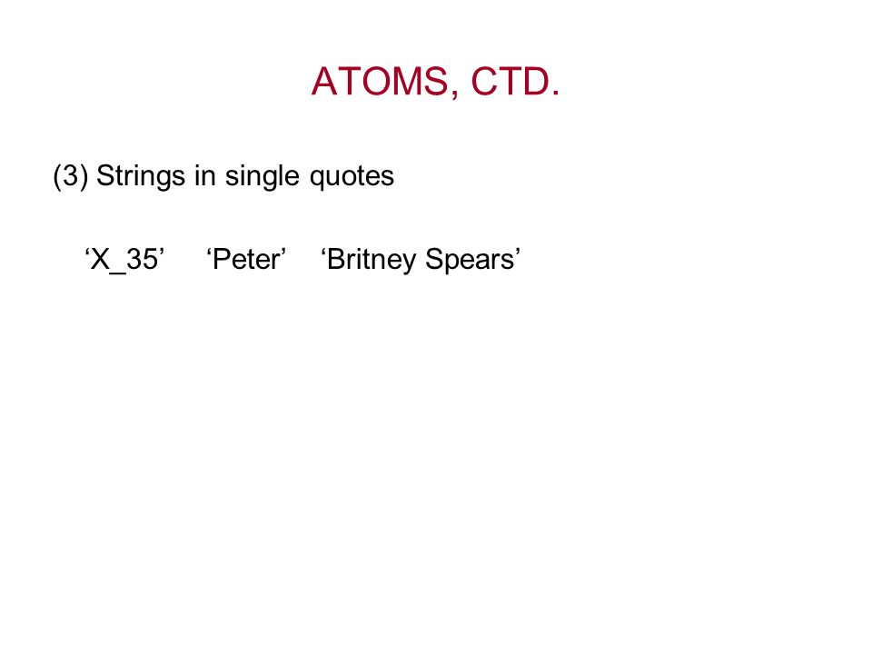 ATOMS, CTD. (3) Strings in single quotes 'X_35' 'Peter' 'Britney Spears'