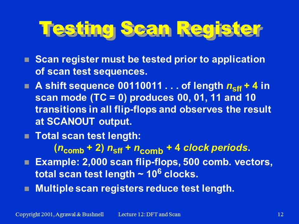 Copyright 2001, Agrawal & BushnellLecture 12: DFT and Scan12 Testing Scan Register n Scan register must be tested prior to application of scan test sequences.