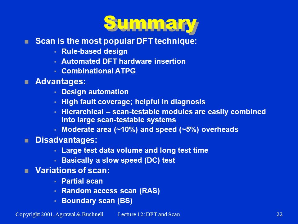 Copyright 2001, Agrawal & BushnellLecture 12: DFT and Scan22 Summary n Scan is the most popular DFT technique:  Rule-based design  Automated DFT hardware insertion  Combinational ATPG n Advantages:  Design automation  High fault coverage; helpful in diagnosis  Hierarchical – scan-testable modules are easily combined into large scan-testable systems  Moderate area (~10%) and speed (~5%) overheads n Disadvantages:  Large test data volume and long test time  Basically a slow speed (DC) test n Variations of scan:  Partial scan  Random access scan (RAS)  Boundary scan (BS)