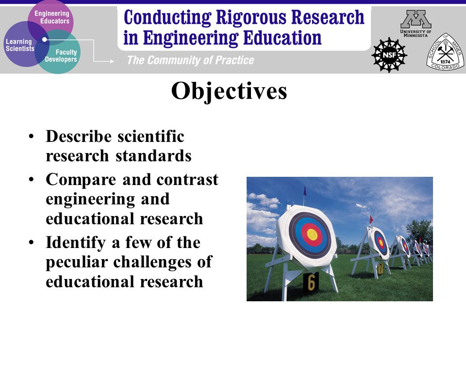 Describe scientific research standards Compare and contrast engineering and educational research Identify a few of the peculiar challenges of educational research Objectives