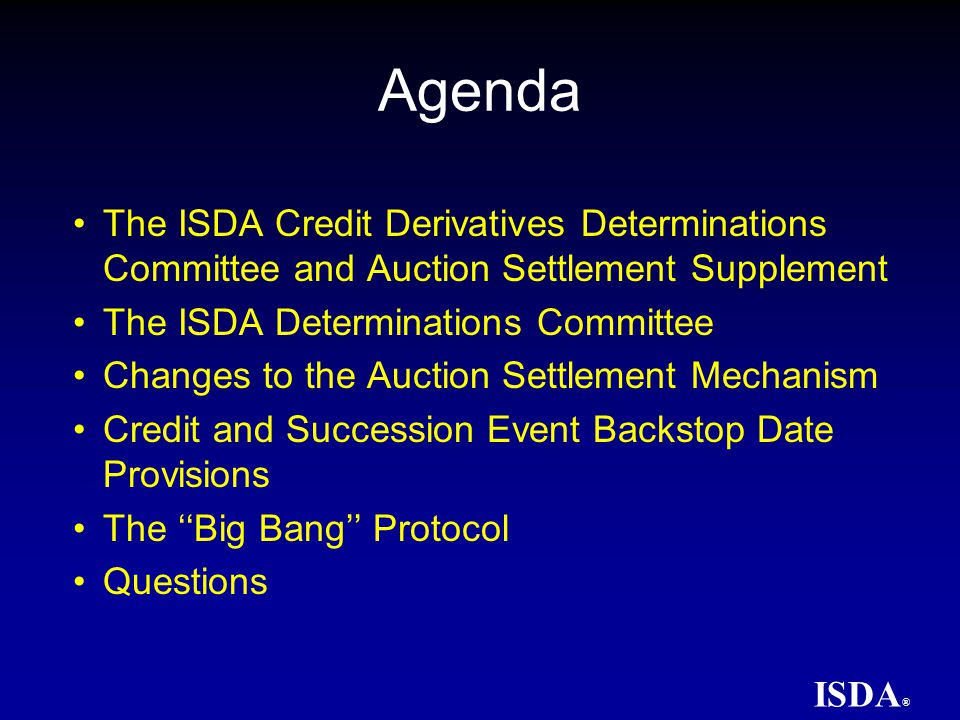 ISDA ® Auction Settlement Terms Auction Terms Documentation Structure Auction methodology contained in main section of document designed to remain largely consistent from Auction to Auction Auction-specific terms in Schedule 1 Deliverable Obligations in Schedule 2