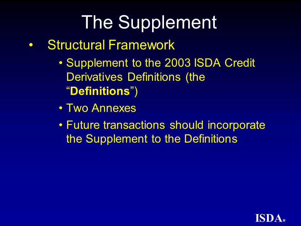 ISDA ® The Supplement Incorporates the Resolutions of the Determinations Committees into the Definitions Adds concept of Auction Settlement as a Settlement Method Adds Credit and Succession Event Backstop Dates