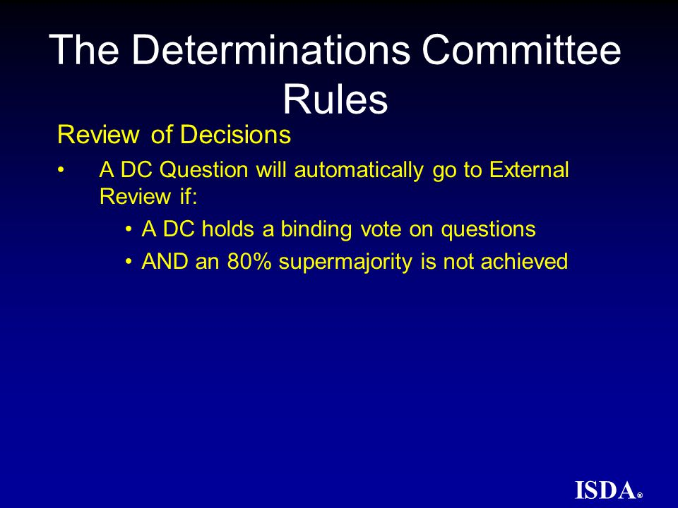 ISDA ® Selection of External Reviewers –Nominated to the pool by any ISDA member –5 External Reviewers selected once a question is referred, 3 of which will serve –Selected External Reviewers must disclose potential conflicts of interest The Determinations Committee Rules