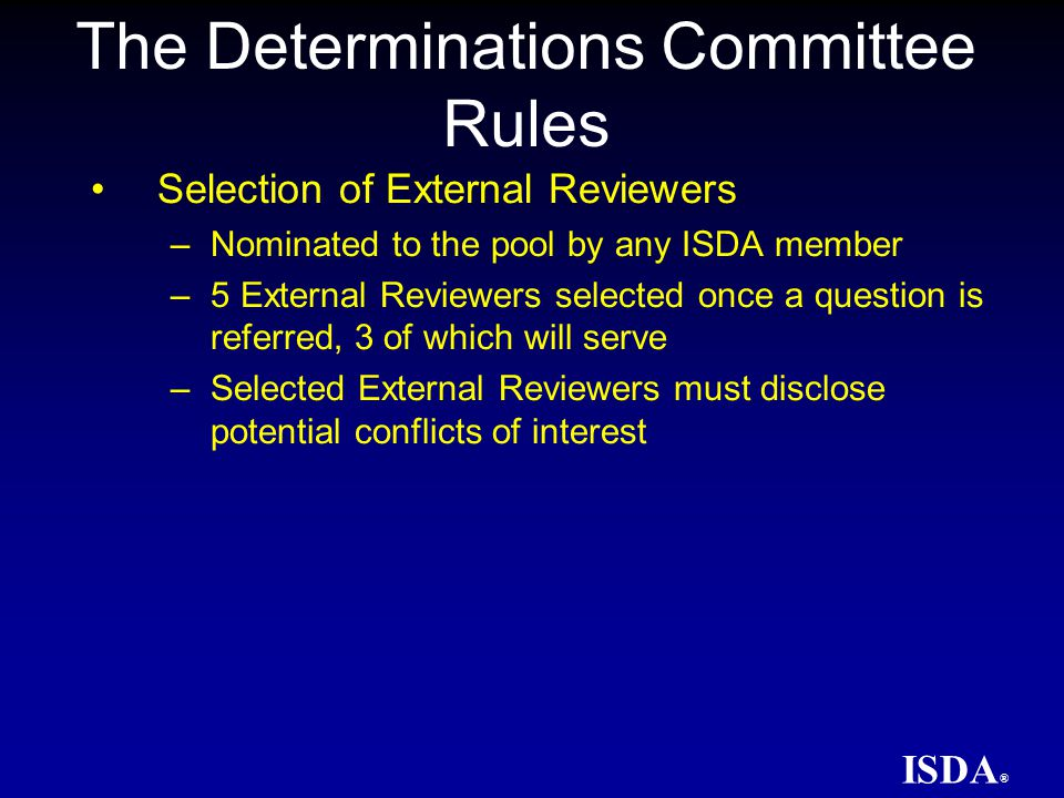 ISDA ® External Review Process –Members of a DC supporting each position choose Advocates to represent them –External Review Schedule –External Reviewers may only consider information that was available to the DC at the time of the binding vote held with respect to the relevant question The Determinations Committee Rules