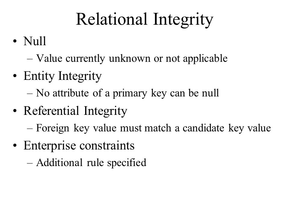 Relational Integrity Null –Value currently unknown or not applicable Entity Integrity –No attribute of a primary key can be null Referential Integrity –Foreign key value must match a candidate key value Enterprise constraints –Additional rule specified