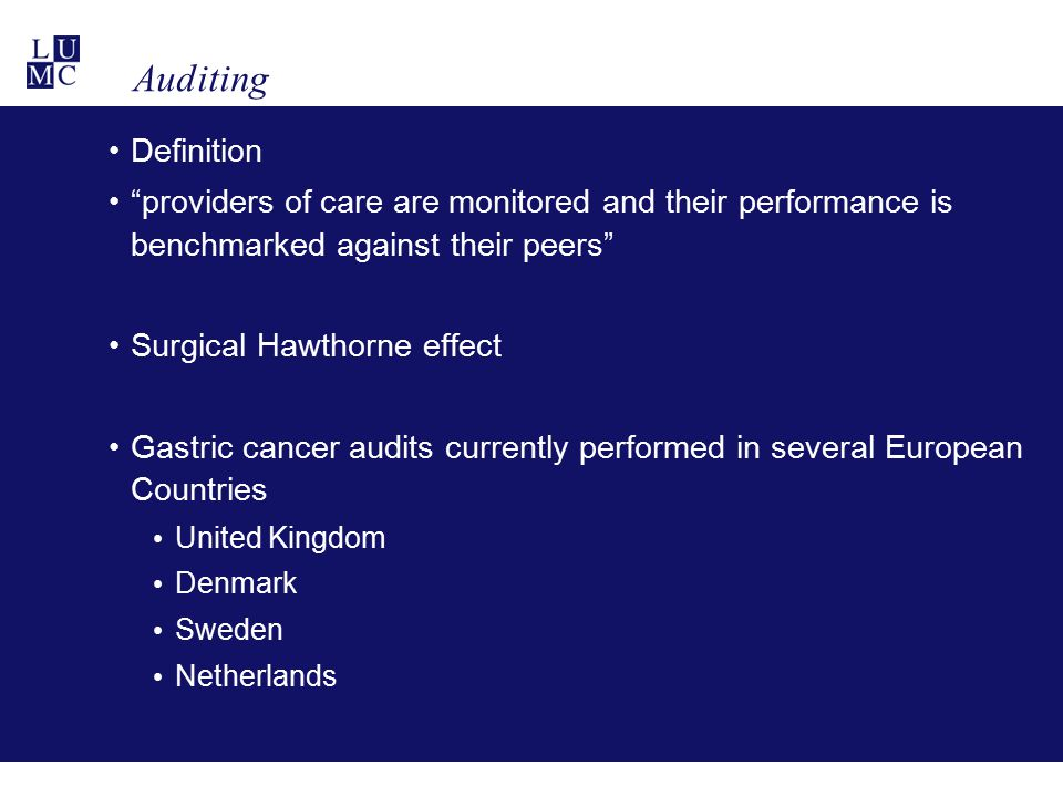 Auditing Definition providers of care are monitored and their performance is benchmarked against their peers Surgical Hawthorne effect Gastric cancer audits currently performed in several European Countries United Kingdom Denmark Sweden Netherlands