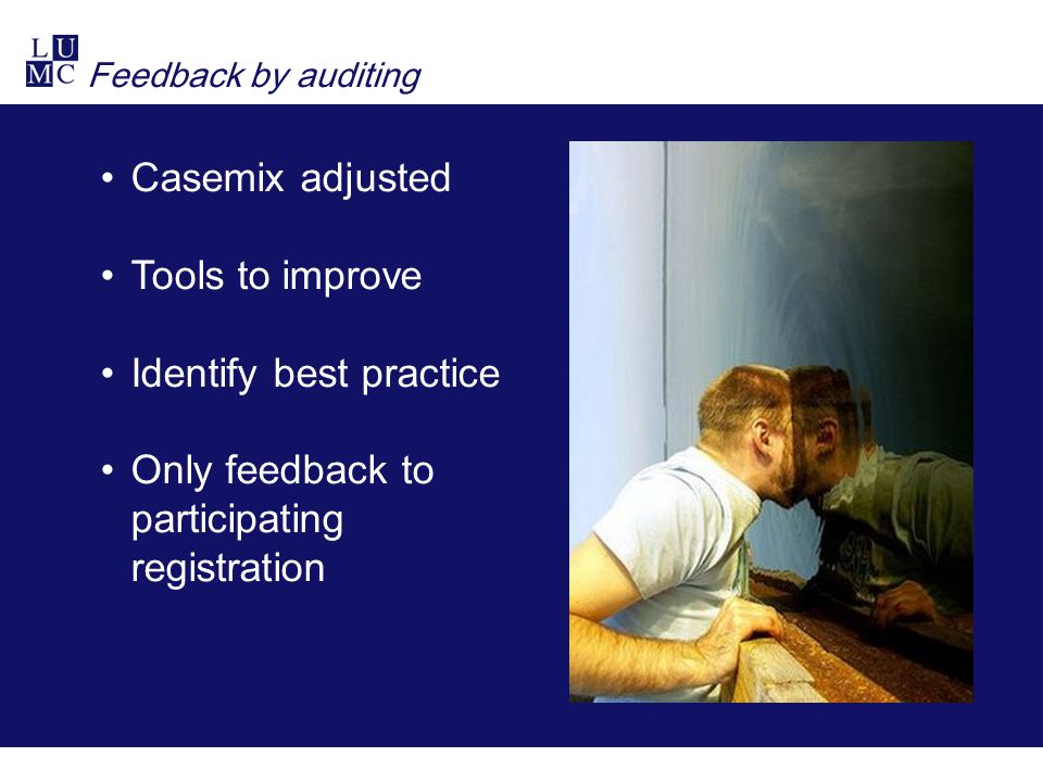 Feedback by auditing Casemix adjusted Tools to improve Identify best practice Only feedback to participating registration