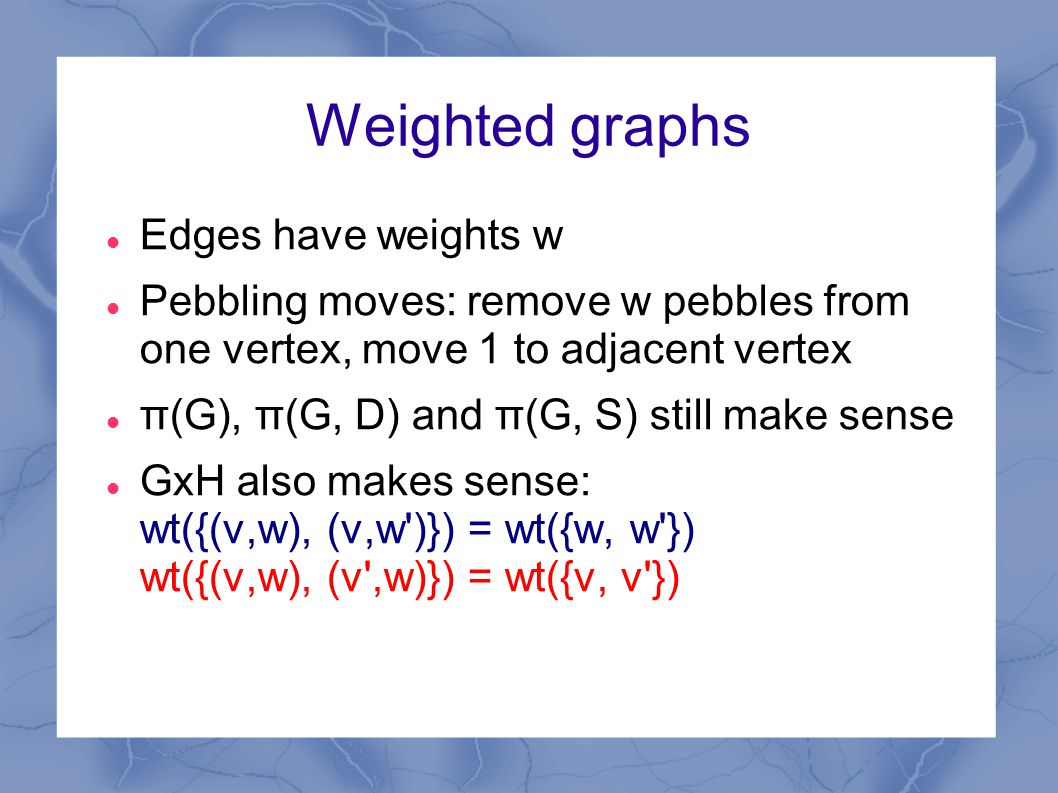 Weighted graphs Edges have weights w Pebbling moves: remove w pebbles from one vertex, move 1 to adjacent vertex π(G), π(G, D) and π(G, S) still make sense GxH also makes sense: wt({(v,w), (v,w )}) = wt({w, w }) wt({(v,w), (v ,w)}) = wt({v, v })
