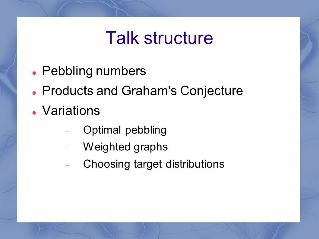 Talk structure Pebbling numbers Products and Graham s Conjecture Variations  Optimal pebbling  Weighted graphs  Choosing target distributions