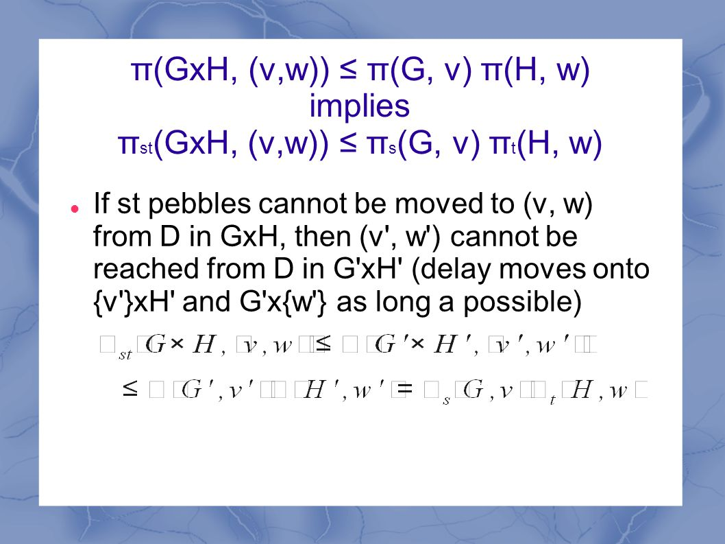 If st pebbles cannot be moved to (v, w) from D in GxH, then (v , w ) cannot be reached from D in G xH (delay moves onto {v }xH and G x{w } as long a possible)