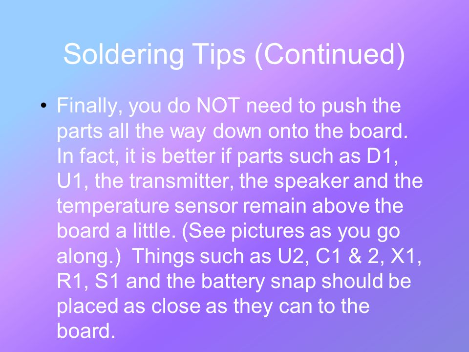 Soldering Tips (Continued) Finally, you do NOT need to push the parts all the way down onto the board.