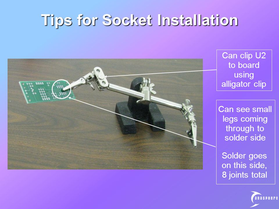 Tips for Socket Installation Can clip U2 to board using alligator clip Can see small legs coming through to solder side Solder goes on this side, 8 joints total