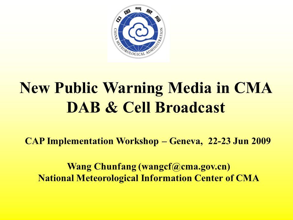 New Public Warning Media in CMA DAB & Cell Broadcast CAP Implementation Workshop – Geneva, 22-23 Jun 2009 Wang Chunfang (wangcf@cma.gov.cn) National Meteorological Information Center of CMA