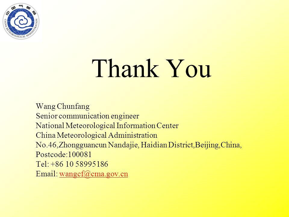 Thank You Wang Chunfang Senior communication engineer National Meteorological Information Center China Meteorological Administration No.46,Zhongguancun Nandajie, Haidian District,Beijing,China, Postcode:100081 Tel: +86 10 58995186 Email: wangcf@cma.gov.cnwangcf@cma.gov.cn