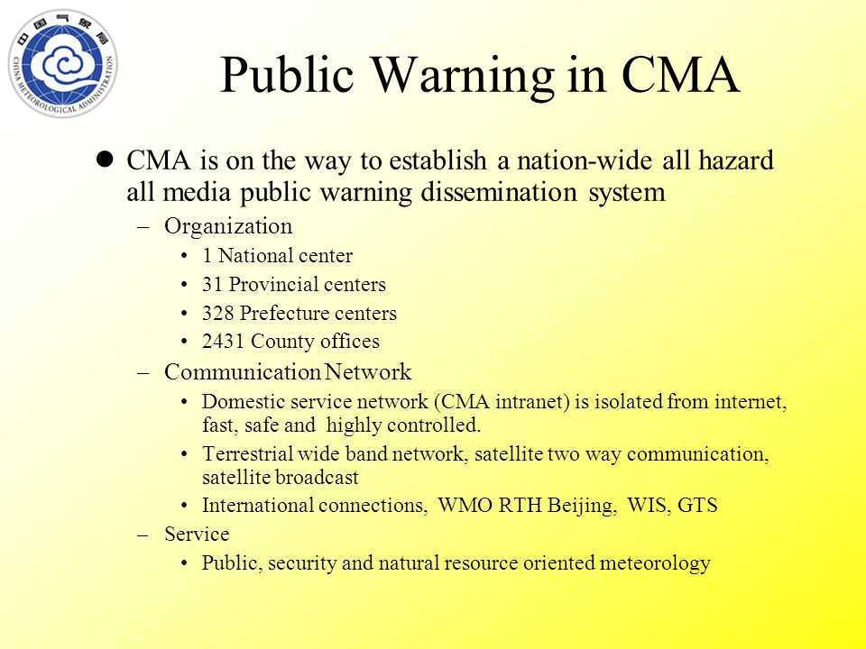 Public Warning in CMA CMA is on the way to establish a nation-wide all hazard all media public warning dissemination system –Organization 1 National center 31 Provincial centers 328 Prefecture centers 2431 County offices –Communication Network Domestic service network (CMA intranet) is isolated from internet, fast, safe and highly controlled.