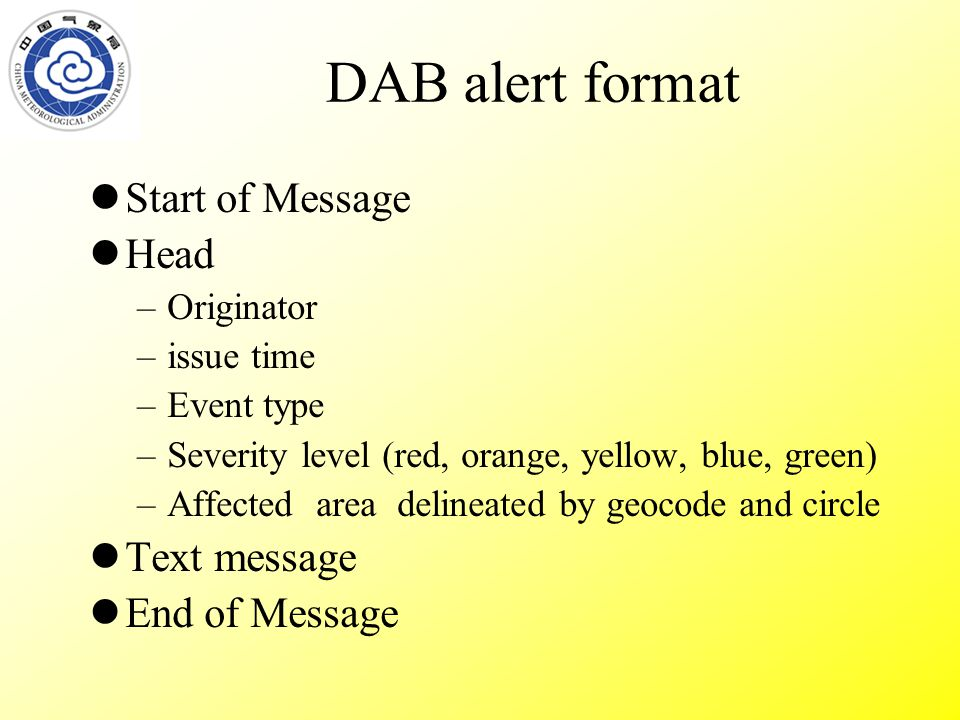 DAB alert format Start of Message Head –Originator –issue time –Event type –Severity level (red, orange, yellow, blue, green) –Affected area delineated by geocode and circle Text message End of Message