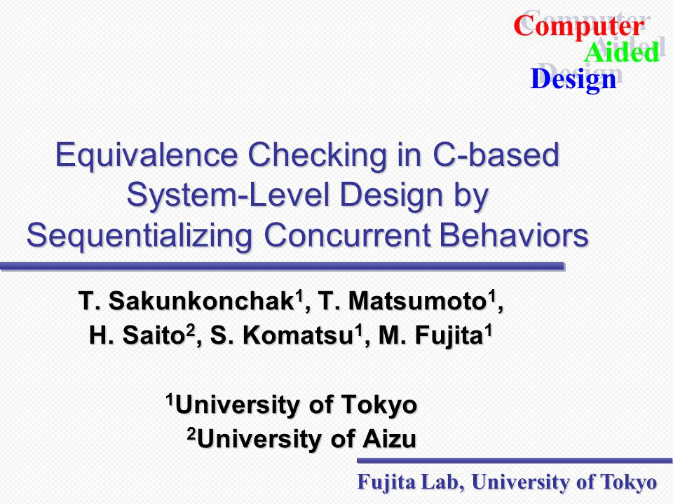 Fujita Lab, Department of Electronics Engineering, School of Engineering, University of Tokyo Aided Design Aided Computer Design Example #1  Consider  2 parallel processes  Only two pairs of notify/wait c1 = a1 + b1; c2 = a2 + b2; d1 = c1 * c2; if(d1 != 0) d2 = (c2-c1)/d1; else ERROR: Seq  c1 = a1 + b1; c2 = a2 + b2; notify e1; wait e2; d2 = (c2-c1)/d1; Par 1 wait e1; d1 = c1 * c2; if(d1 != 0) notify e2; else ERROR: Par 2 c1 = a1 + b1; c2 = a2 + b2; d1 = c1 * c2; if(d1 != 0) d2 = (c2-c1)/d1; else ERROR: Seq  Seq  Seq 
