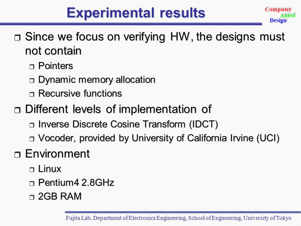 Fujita Lab, Department of Electronics Engineering, School of Engineering, University of Tokyo Aided Design Aided Computer Design Experimental results  Since we focus on verifying HW, the designs must not contain  Pointers  Dynamic memory allocation  Recursive functions  Different levels of implementation of  Inverse Discrete Cosine Transform (IDCT)  Vocoder, provided by University of California Irvine (UCI)  Environment  Linux  Pentium4 2.8GHz  2GB RAM