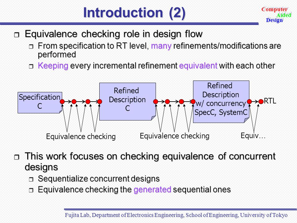 Fujita Lab, Department of Electronics Engineering, School of Engineering, University of Tokyo Aided Design Aided Computer Design Outline  Introduction  Background  SpecC language  Synchronization verification  Equivalence checking by symbolic simulation  Proposed verification method  Experimental results  Conclusion and future directions
