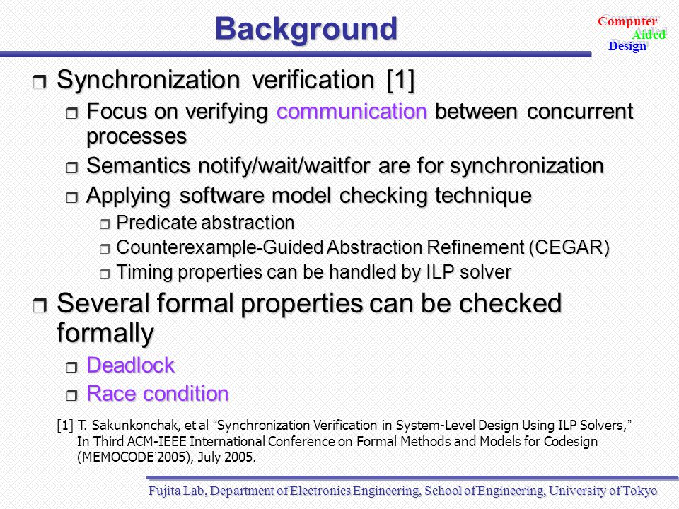 Fujita Lab, Department of Electronics Engineering, School of Engineering, University of Tokyo Aided Design Aided Computer Design Conclusion  EC by sequentializing concurrent processes  Synchronization check  Race condition check  Sequentialization  EC by symbolic simulation  Even in large design like Vocoder (~10KLOC), EC can be performed  Less communication  Each level is slightly different from each other