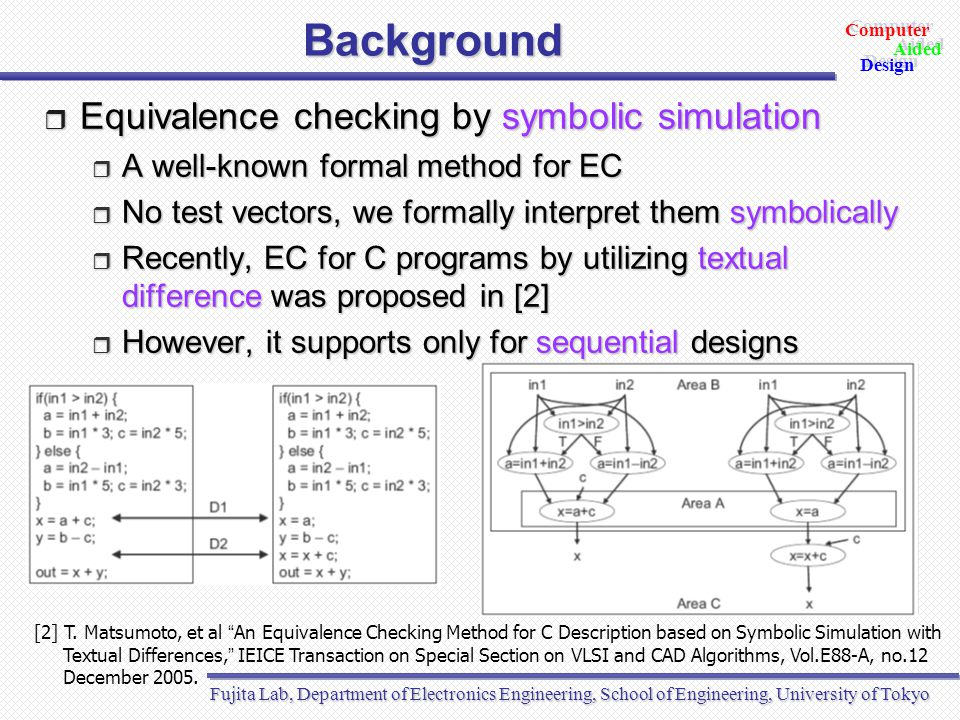 Fujita Lab, Department of Electronics Engineering, School of Engineering, University of Tokyo Aided Design Aided Computer Design Outline  Introduction  Background  Proposed verification method  Synchronization check  Race condition check  Sequentialization  EC by symbolic simulation  Experimental results  Conclusion and future directions