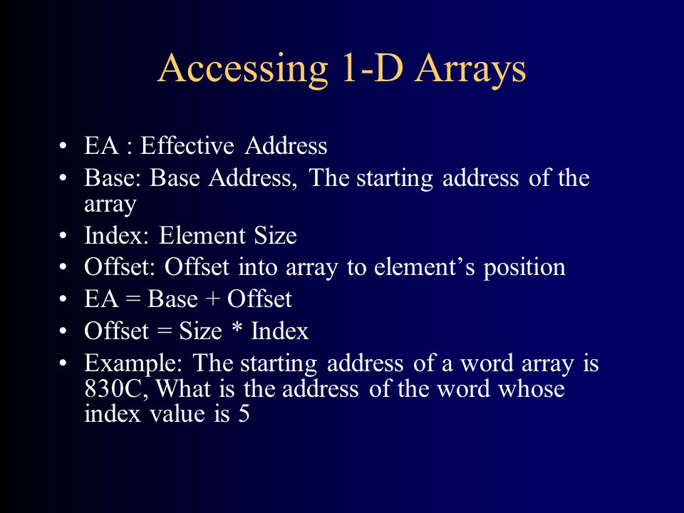 Accessing 1-D Arrays EA : Effective Address Base: Base Address, The starting address of the array Index: Element Size Offset: Offset into array to element's position EA = Base + Offset Offset = Size * Index Example: The starting address of a word array is 830C, What is the address of the word whose index value is 5
