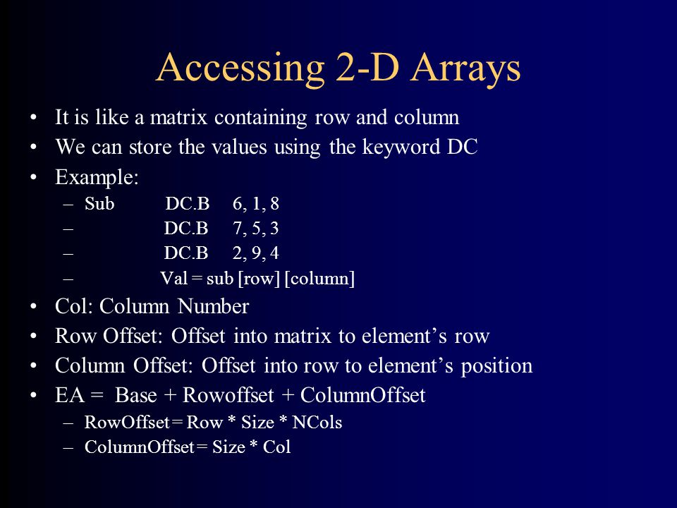 Accessing 2-D Arrays It is like a matrix containing row and column We can store the values using the keyword DC Example: –Sub DC.B6, 1, 8 – DC.B7, 5, 3 – DC.B2, 9, 4 – Val = sub [row] [column] Col: Column Number Row Offset: Offset into matrix to element's row Column Offset: Offset into row to element's position EA = Base + Rowoffset + ColumnOffset –RowOffset = Row * Size * NCols –ColumnOffset = Size * Col