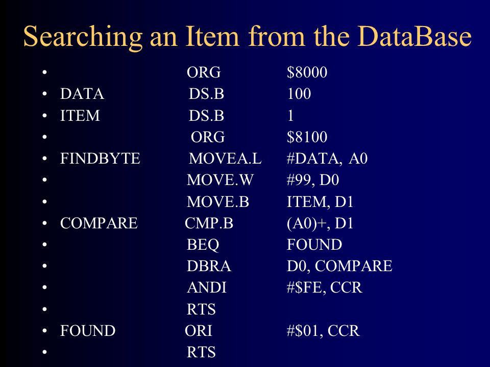 Searching an Item from the DataBase ORG$8000 DATA DS.B100 ITEM DS.B1 ORG$8100 FINDBYTEMOVEA.L#DATA, A0 MOVE.W#99, D0 MOVE.BITEM, D1 COMPARE CMP.B(A0)+, D1 BEQFOUND DBRAD0, COMPARE ANDI#$FE, CCR RTS FOUND ORI#$01, CCR RTS