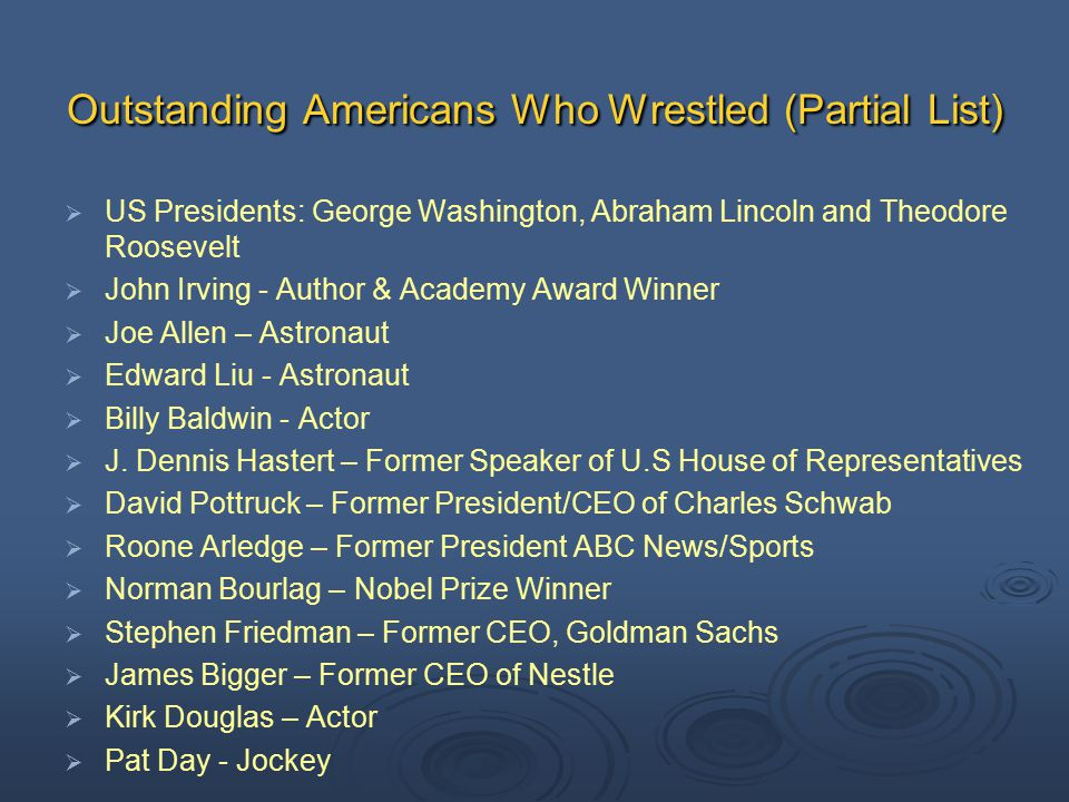 Outstanding Americans Who Wrestled (Partial List)   US Presidents: George Washington, Abraham Lincoln and Theodore Roosevelt   John Irving - Author & Academy Award Winner   Joe Allen – Astronaut   Edward Liu - Astronaut   Billy Baldwin - Actor   J.
