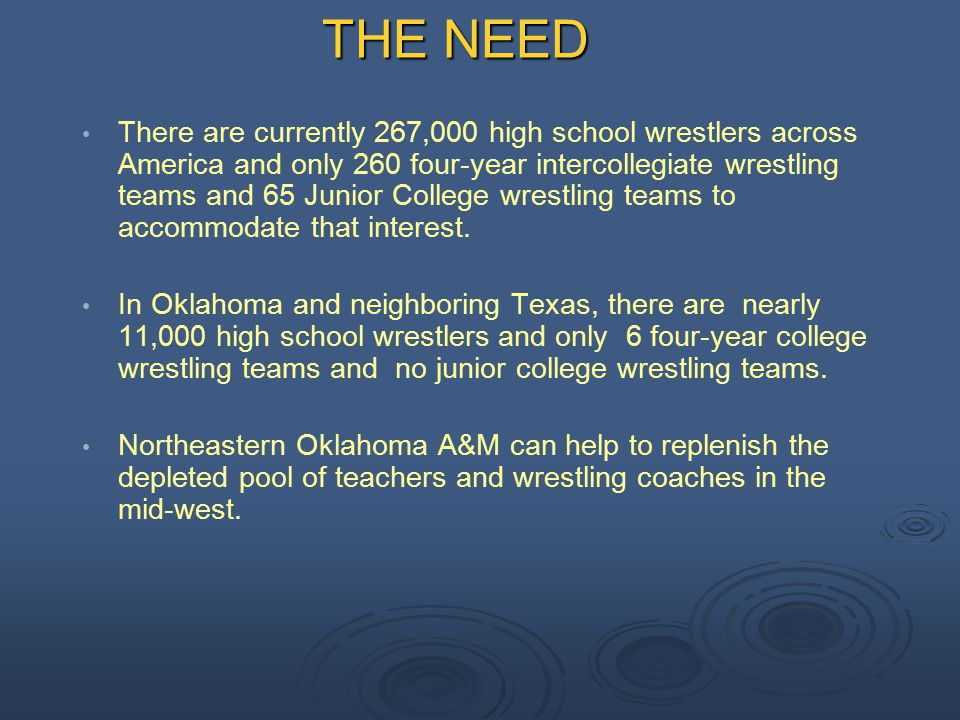 THE NEED There are currently 267,000 high school wrestlers across America and only 260 four-year intercollegiate wrestling teams and 65 Junior College wrestling teams to accommodate that interest.