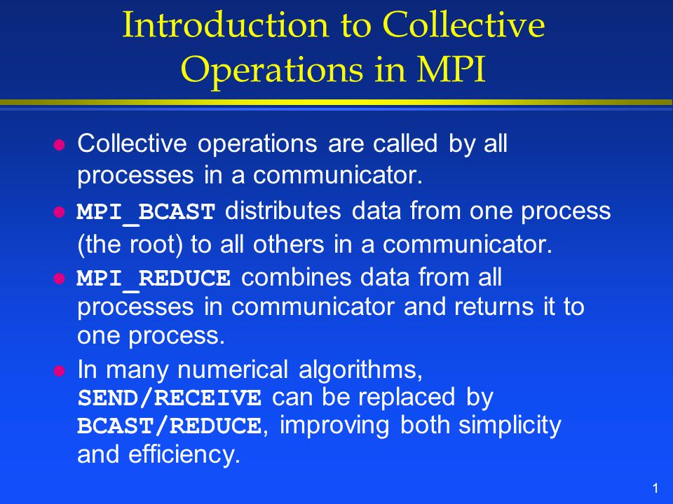 1 Introduction to Collective Operations in MPI l Collective operations are called by all processes in a communicator.