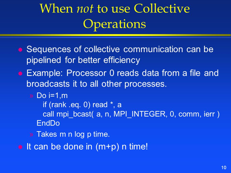 10 When not to use Collective Operations l Sequences of collective communication can be pipelined for better efficiency l Example: Processor 0 reads data from a file and broadcasts it to all other processes.