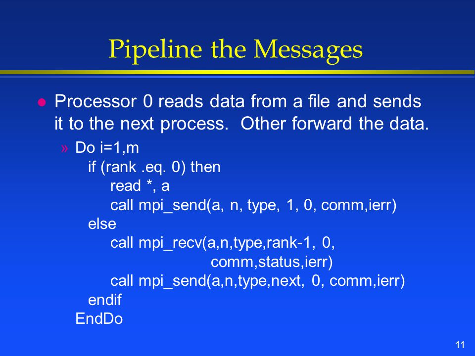 11 Pipeline the Messages l Processor 0 reads data from a file and sends it to the next process.