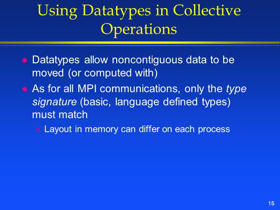 15 Using Datatypes in Collective Operations l Datatypes allow noncontiguous data to be moved (or computed with) l As for all MPI communications, only the type signature (basic, language defined types) must match »Layout in memory can differ on each process