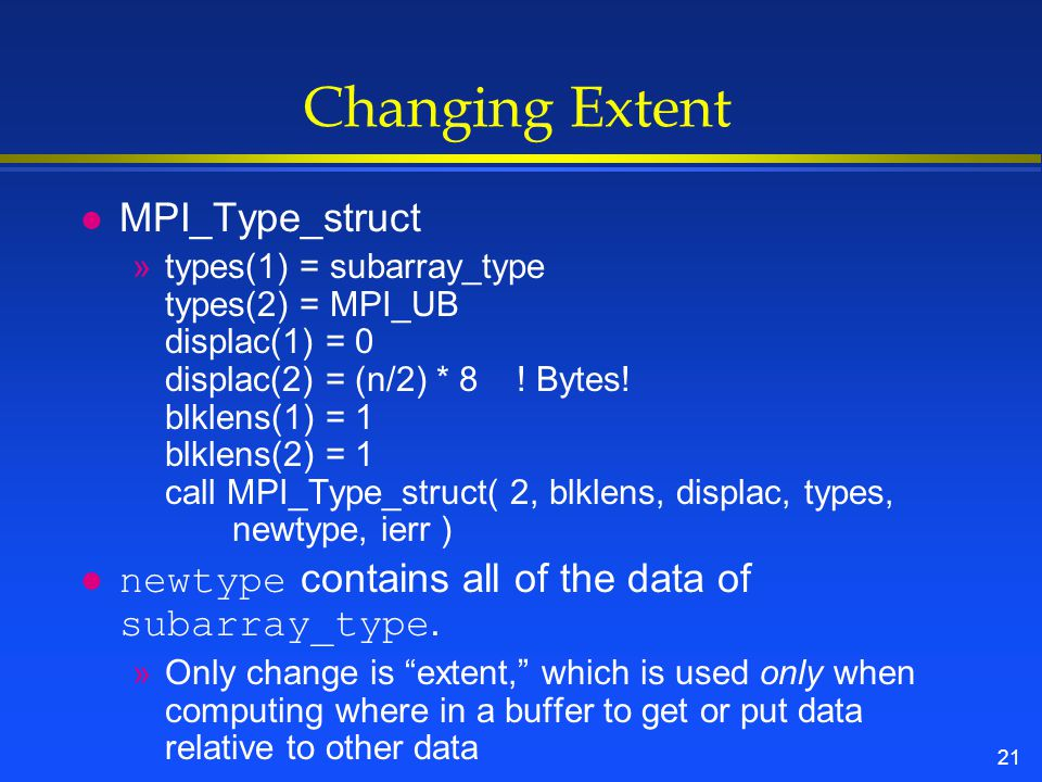 21 Changing Extent l MPI_Type_struct »types(1) = subarray_type types(2) = MPI_UB displac(1) = 0 displac(2) = (n/2) * 8 .