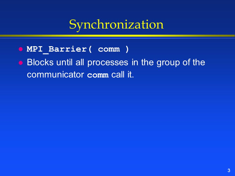 3 Synchronization l MPI_Barrier( comm ) Blocks until all processes in the group of the communicator comm call it.