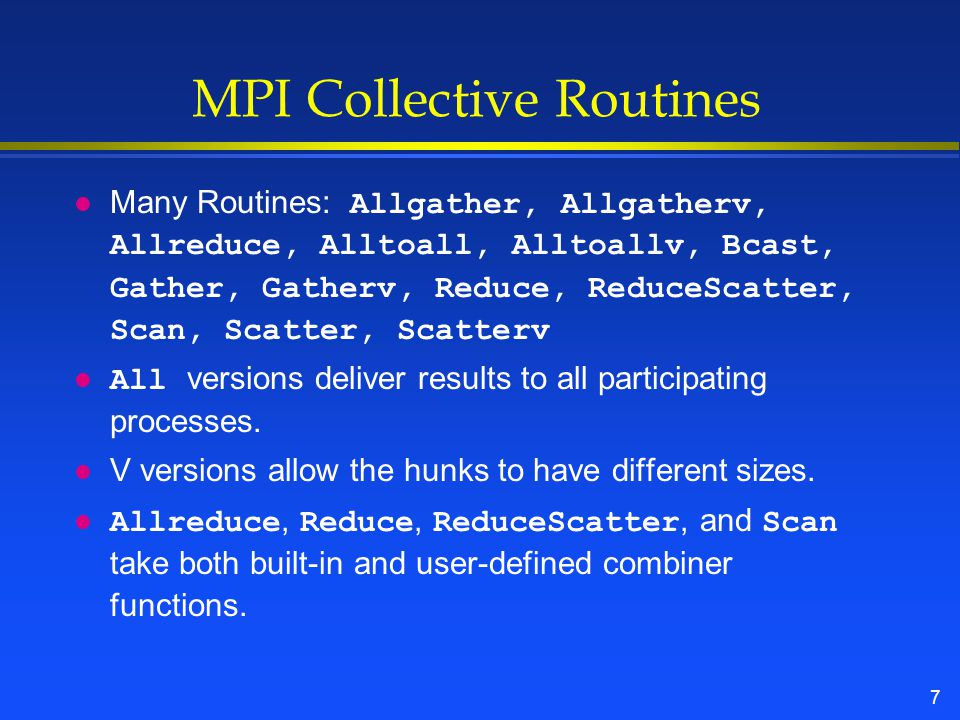 7 MPI Collective Routines Many Routines: Allgather, Allgatherv, Allreduce, Alltoall, Alltoallv, Bcast, Gather, Gatherv, Reduce, ReduceScatter, Scan, Scatter, Scatterv All versions deliver results to all participating processes.