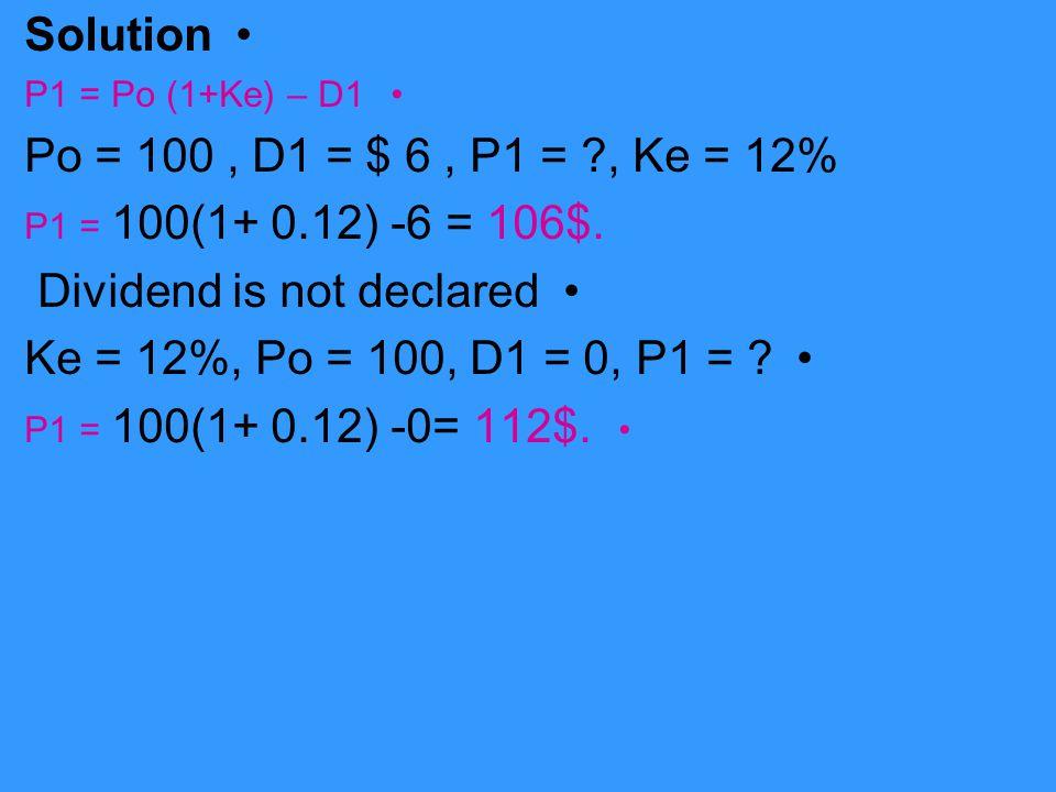 Solution P1 = Po (1+Ke) – D1 Po = 100, D1 = $ 6, P1 = ?, Ke = 12% P1 = 100(1+ 0.12) -6 = 106$. Dividend is not declared Ke = 12%, Po = 100, D1 = 0, P1