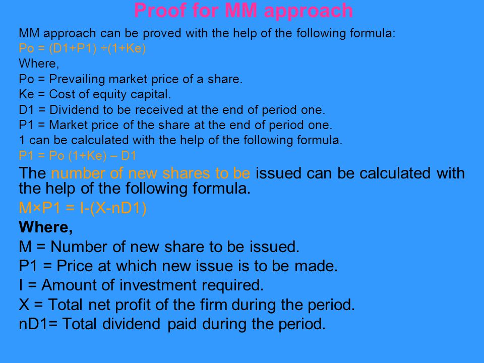 Proof for MM approach MM approach can be proved with the help of the following formula: Po = (D1+P1) ÷(1+Ke) Where, Po = Prevailing market price of a share.