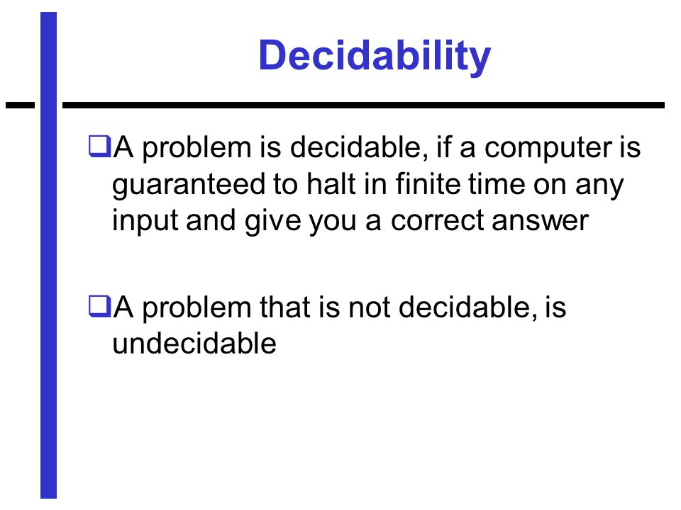 Decidability  A problem is decidable, if a computer is guaranteed to halt in finite time on any input and give you a correct answer  A problem that is not decidable, is undecidable