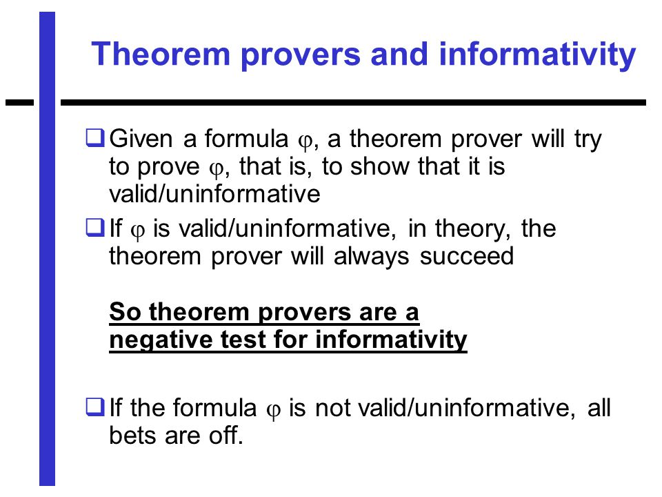 Theorem provers and informativity  Given a formula , a theorem prover will try to prove , that is, to show that it is valid/uninformative  If  is valid/uninformative, in theory, the theorem prover will always succeed So theorem provers are a negative test for informativity  If the formula  is not valid/uninformative, all bets are off.