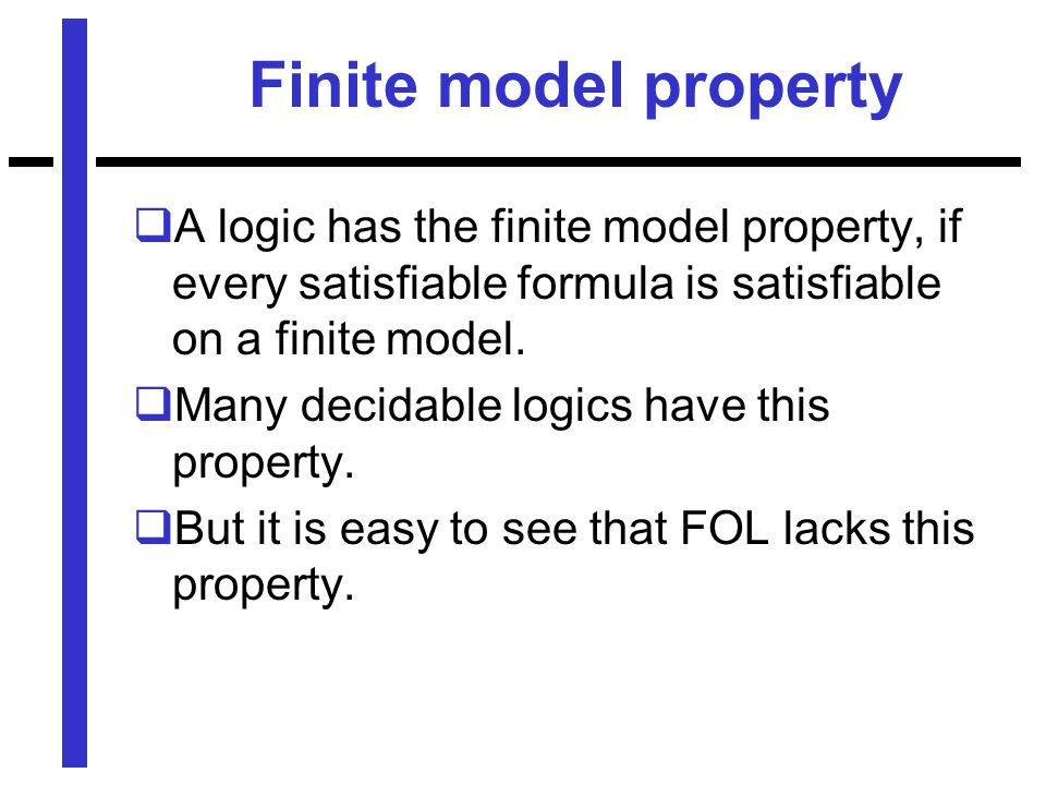 Finite model property  A logic has the finite model property, if every satisfiable formula is satisfiable on a finite model.
